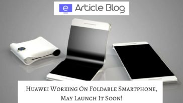 Huawei Working On Foldable Smartphone, May Launch It Soon!